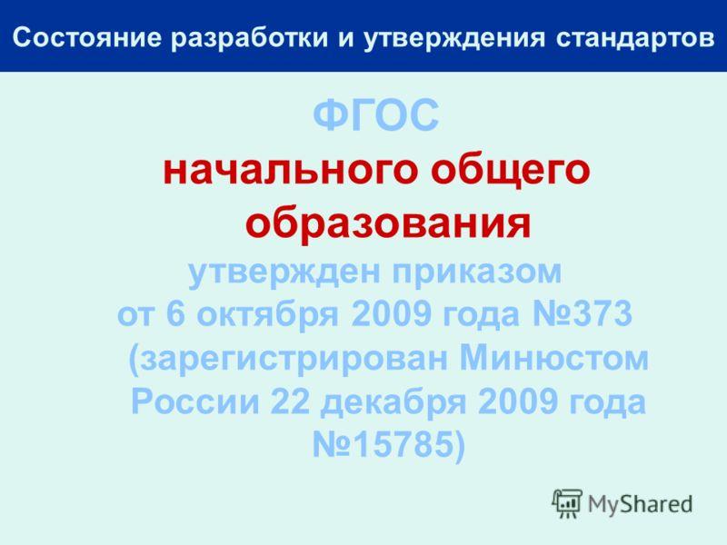 Состояние разработки и утверждения стандартов ФГОС начального общего образования утвержден приказом от 6 октября 2009 года 373 (зарегистрирован Минюстом России 22 декабря 2009 года 15785)