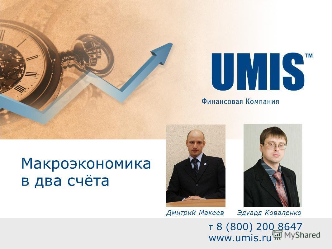 Макроэкономика в два счёта т 8 (800) 200 8647 www.umis.ru Эдуард КоваленкоДмитрий Макеев