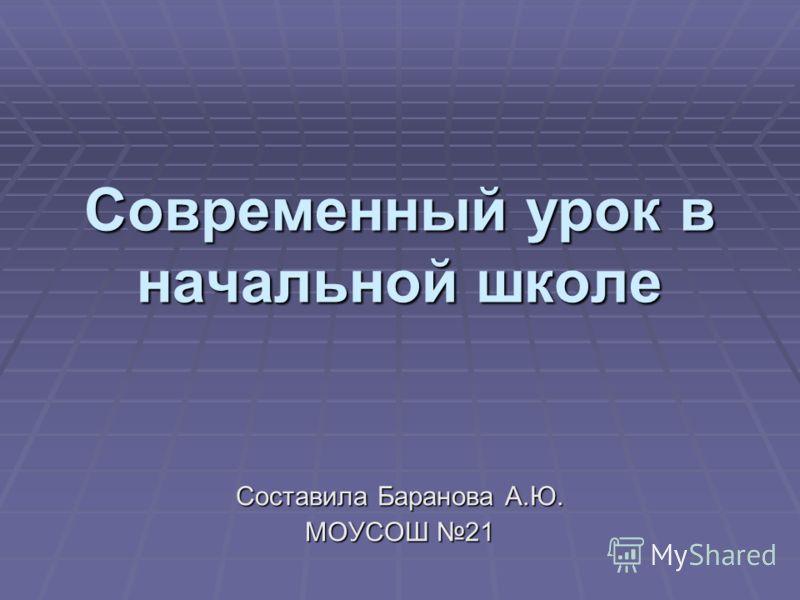 Современный урок в начальной школе Составила Баранова А.Ю. МОУСОШ 21