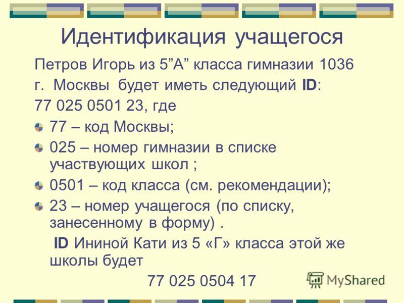 Идентификация учащегося Петров Игорь из 5А класса гимназии 1036 г. Москвы будет иметь следующий ID: 77 025 0501 23, где 77 – код Москвы; 025 – номер гимназии в списке участвующих школ ; 0501 – код класса (см. рекомендации); 23 – номер учащегося (по с