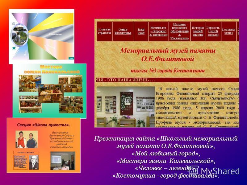 Презентация сайта «Школьный мемориальный музей памяти О.Е.Филипповой», «Мой любимый город», «Мастера земли Калевальской», «Человек – легенда», «Костомукша - город фестивалей».