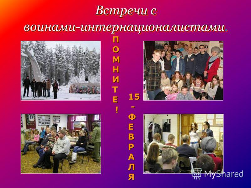 Встречи с воинами-интернационалистами Встречи с воинами-интернационалистами. ПОМНИТЕ ! 15 -ФЕВРАЛЯ