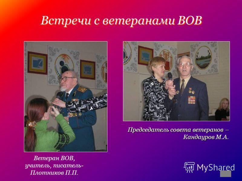 Встречи с ветеранами ВОВ Ветеран ВОВ, учитель, писатель- Плотников П.П. Председатель совета ветеранов – Кандауров М.А.