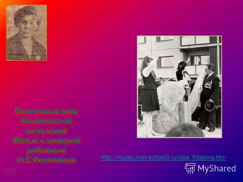Памятный знак Контоккскойначальной Школе в которой работала О.Е.Филиппова Памятный знак Контоккскойначальной Школе в которой работала О.Е.Филиппова http://muzey.kost-school3.ru/olga_filippova.htm
