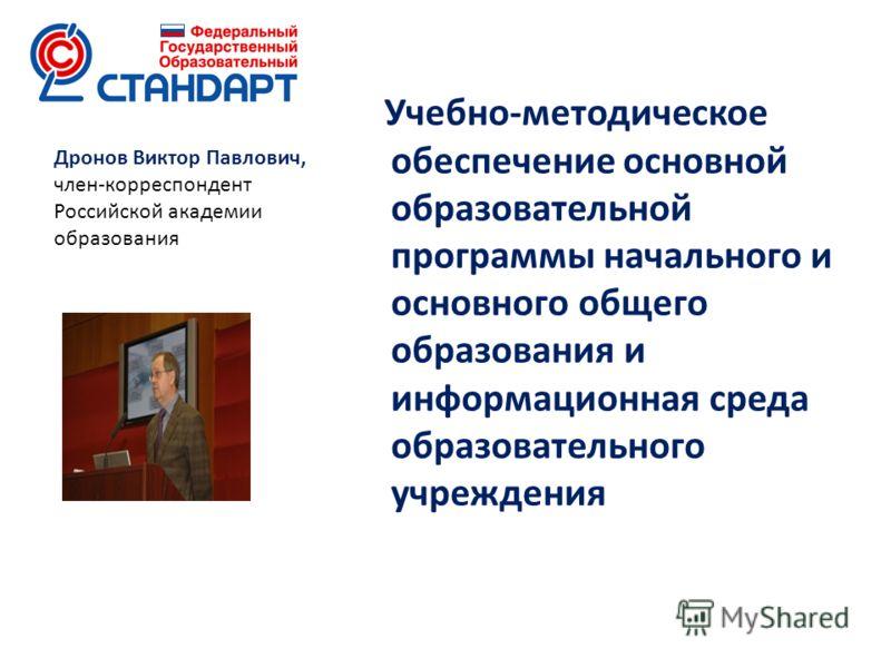 Учебно-методическое обеспечение основной образовательной программы начального и основного общего образования и информационная среда образовательного учреждения Дронов Виктор Павлович, член-корреспондент Российской академии образования