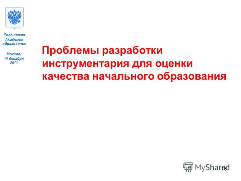 Москва, 14 декабря 2011 Российская Академия образования Проблемы разработки инструментария для оценки качества начального образования 16
