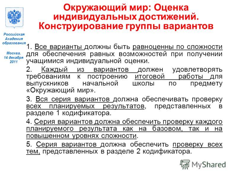 Москва, 14 декабря 2011 Российская Академия образования Окружающий мир: Оценка индивидуальных достижений. Конструирование группы вариантов 1. Все варианты должны быть равноценны по сложности для обеспечения равных возможностей при получении учащимися