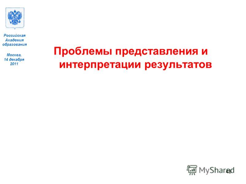 Москва, 14 декабря 2011 Российская Академия образования Проблемы представления и интерпретации результатов 48