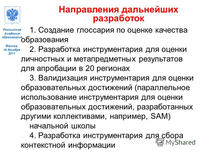 Москва, 14 декабря 2011 Российская Академия образования Направления дальнейших разработок 1. Создание глоссария по оценке качества образования 2. Разработка инструментария для оценки личностных и метапредметных результатов для апробации в 20 регионах