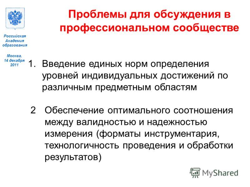Москва, 14 декабря 2011 Российская Академия образования Проблемы для обсуждения в профессиональном сообществе 1.Введение единых норм определения уровней индивидуальных достижений по различным предметным областям 2Обеспечение оптимального соотношения