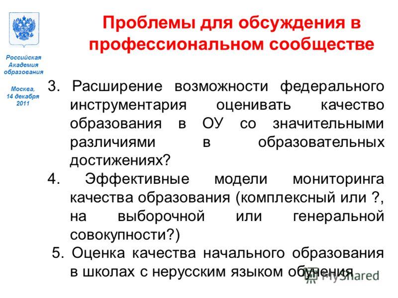 Москва, 14 декабря 2011 Российская Академия образования Проблемы для обсуждения в профессиональном сообществе 3. Расширение возможности федерального инструментария оценивать качество образования в ОУ со значительными различиями в образовательных дост