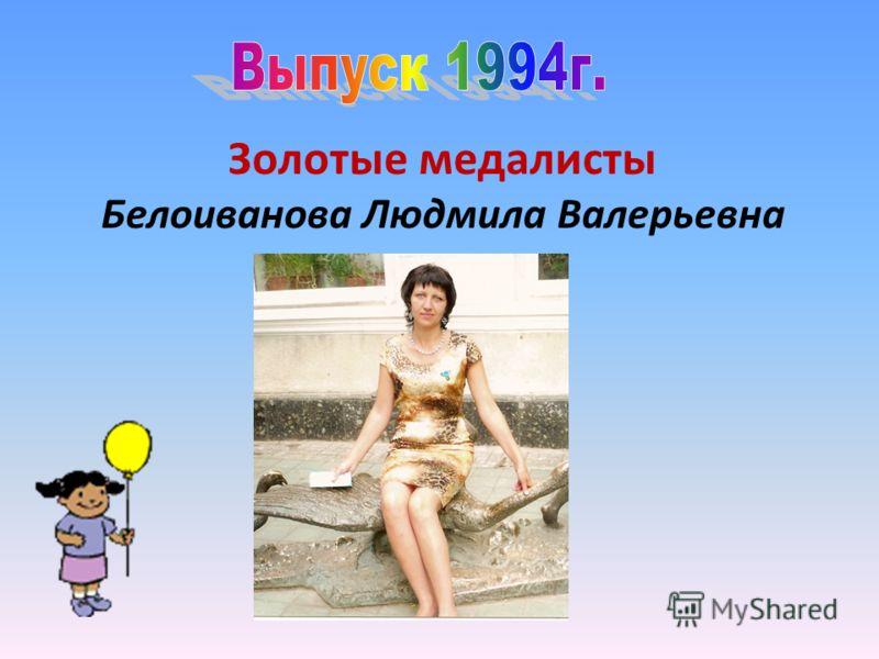 Золотые медалисты Белоиванова Людмила Валерьевна