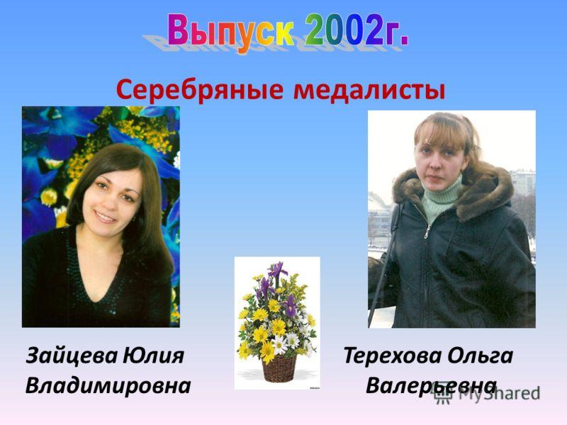 Серебряные медалисты Зайцева Юлия Владимировна Терехова Ольга Валерьевна