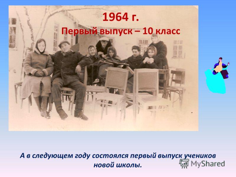 1964 г. Первый выпуск – 10 класс А в следующем году состоялся первый выпуск учеников новой школы.