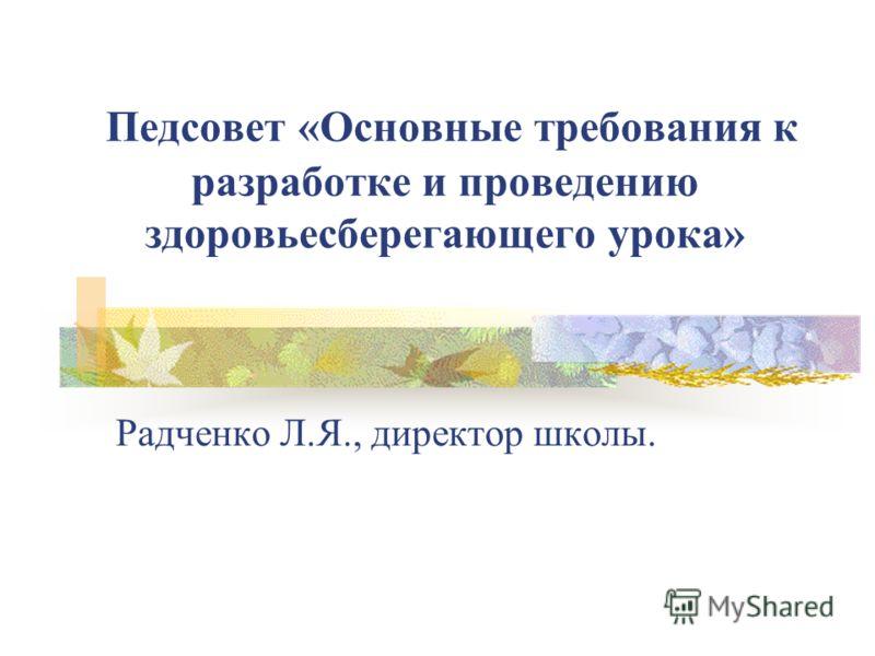 Педсовет «Основные требования к разработке и проведению здоровьесберегающего урока» Радченко Л.Я., директор школы.