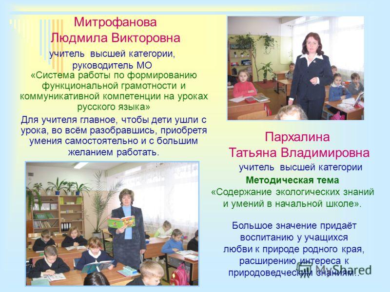 Митрофанова Людмила Викторовна учитель высшей категории, руководитель МО «Система работы по формированию функциональной грамотности и коммуникативной компетенции на уроках русского языка» Для учителя главное, чтобы дети ушли с урока, во всём разобрав