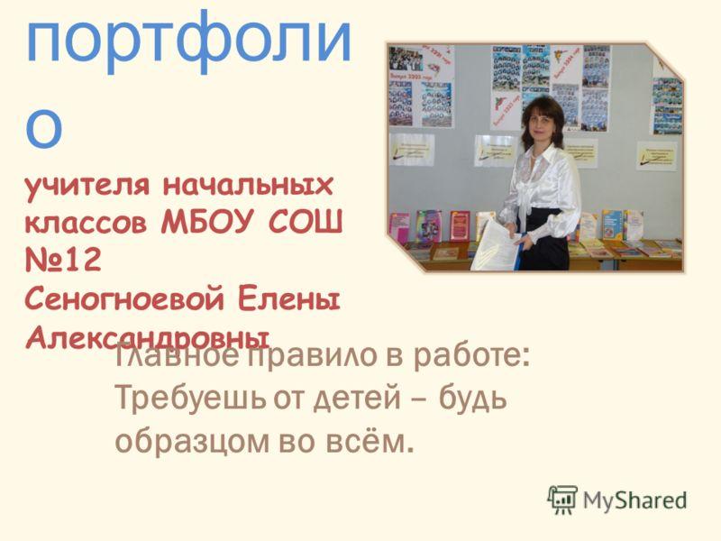 портфоли о учителя начальных классов МБОУ СОШ 12 Сеногноевой Елены Александровны Главное правило в работе: Требуешь от детей – будь образцом во всём.