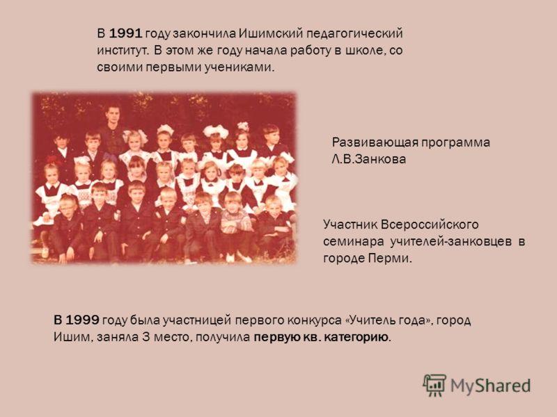 В 1991 году закончила Ишимский педагогический институт. В этом же году начала работу в школе, со своими первыми учениками. Развивающая программа Л.В.Занкова Участник Всероссийского семинара учителей-занковцев в городе Перми. В 1999 году была участниц