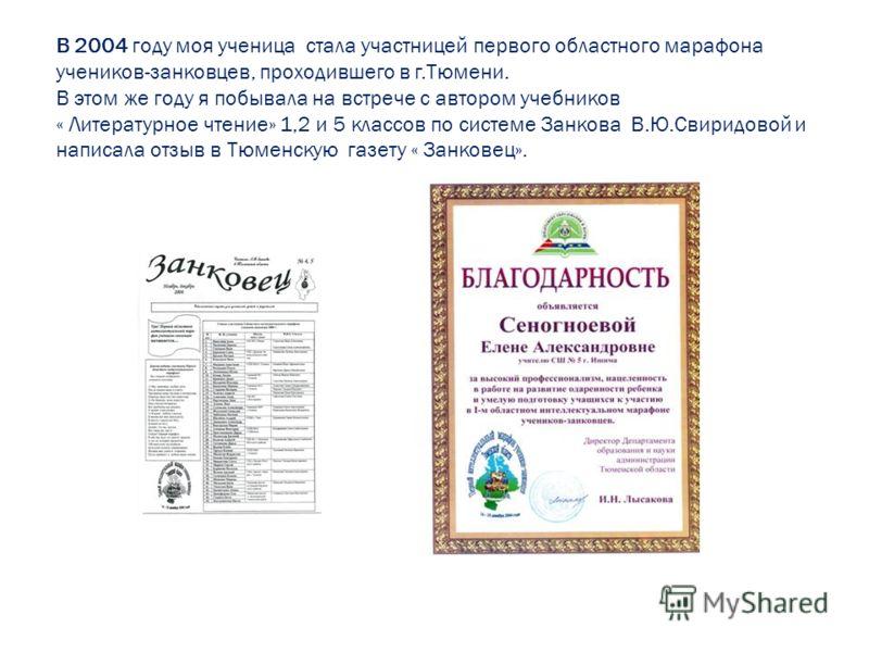 В 2004 году моя ученица стала участницей первого областного марафона учеников-занковцев, проходившего в г.Тюмени. В этом же году я побывала на встрече с автором учебников « Литературное чтение» 1,2 и 5 классов по системе Занкова В.Ю.Свиридовой и напи