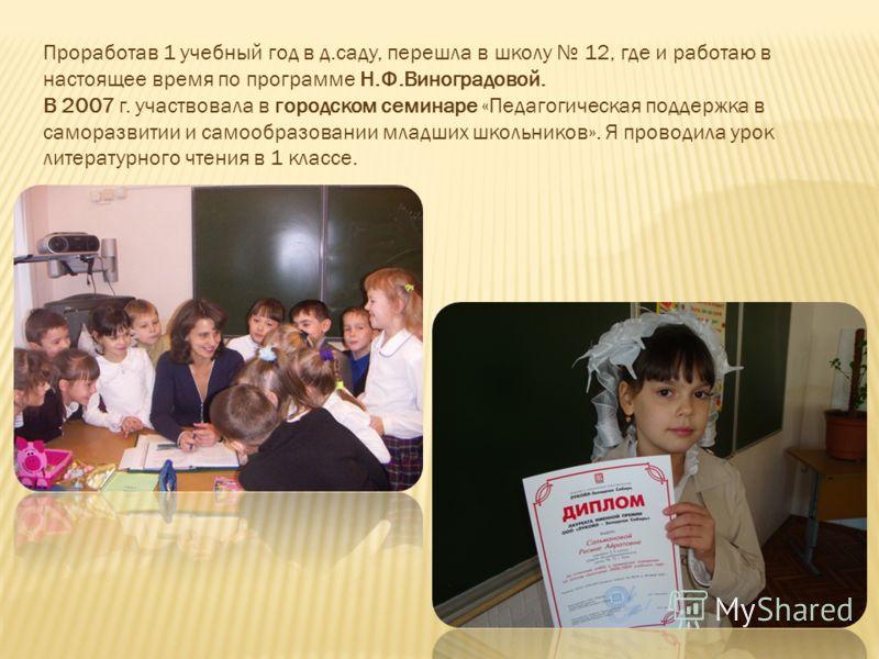 Проработав 1 учебный год в д.саду, перешла в школу 12, где и работаю в настоящее время по программе Н.Ф.Виноградовой. В 2007 г. участвовала в городском семинаре «Педагогическая поддержка в саморазвитии и самообразовании младших школьников». Я проводи