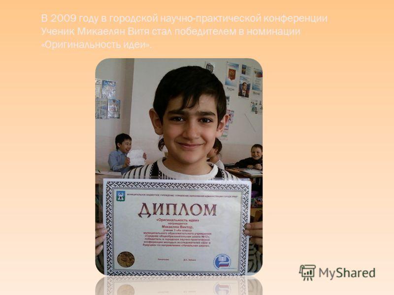 В 2009 году в городской научно-практической конференции Ученик Микаелян Витя стал победителем в номинации «Оригинальность идеи».