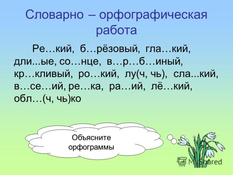 Словарно – орфографическая работа Ре…кий, б…рёзовый, гла…кий, дли...ые, со…нце, в…р…б…иный, кр…кливый, ро…кий, лу(ч, чь), сла...кий, в…се…ий, ре…ка, ра…ий, лё…кий, обл…(ч, чь)ко Спишите, вставляя пропущенные буквы Объясните орфограммы