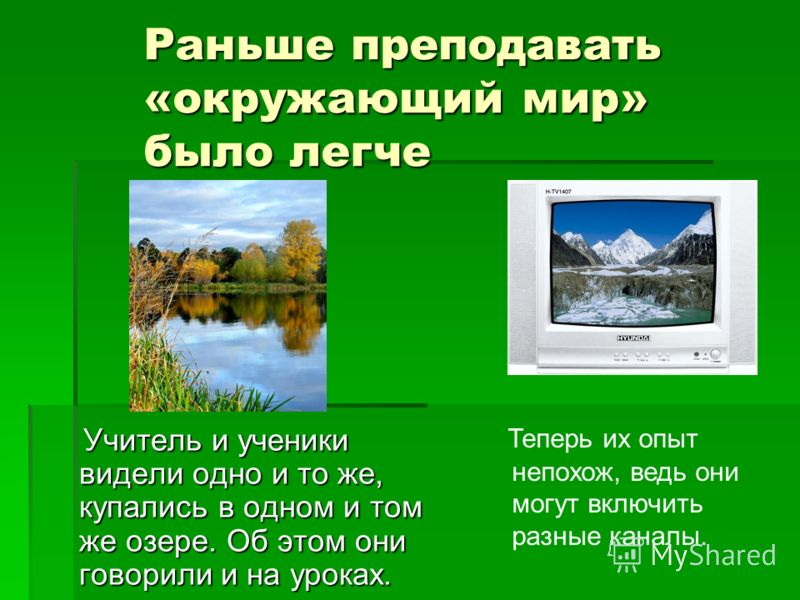 Раньше преподавать «окружающий мир» было легче Учитель и ученики видели одно и то же, купались в одном и том же озере. Об этом они говорили и на уроках. Учитель и ученики видели одно и то же, купались в одном и том же озере. Об этом они говорили и на