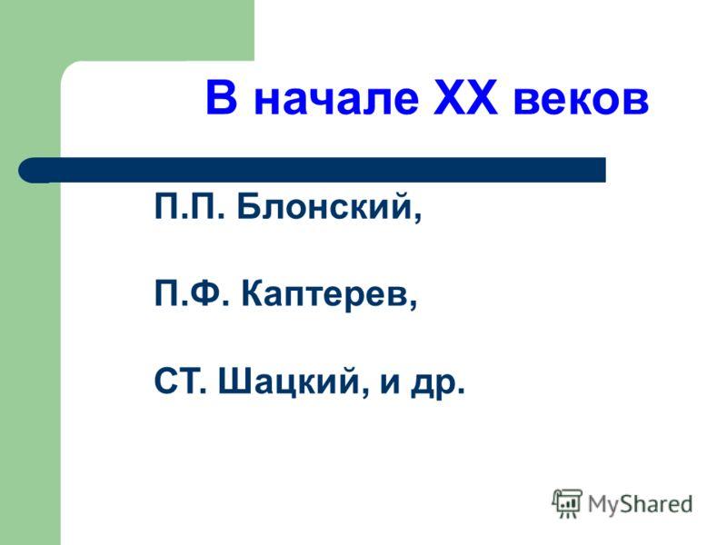В начале XX веков П.П. Блонский, П.Ф. Каптерев, СТ. Шацкий, и др.