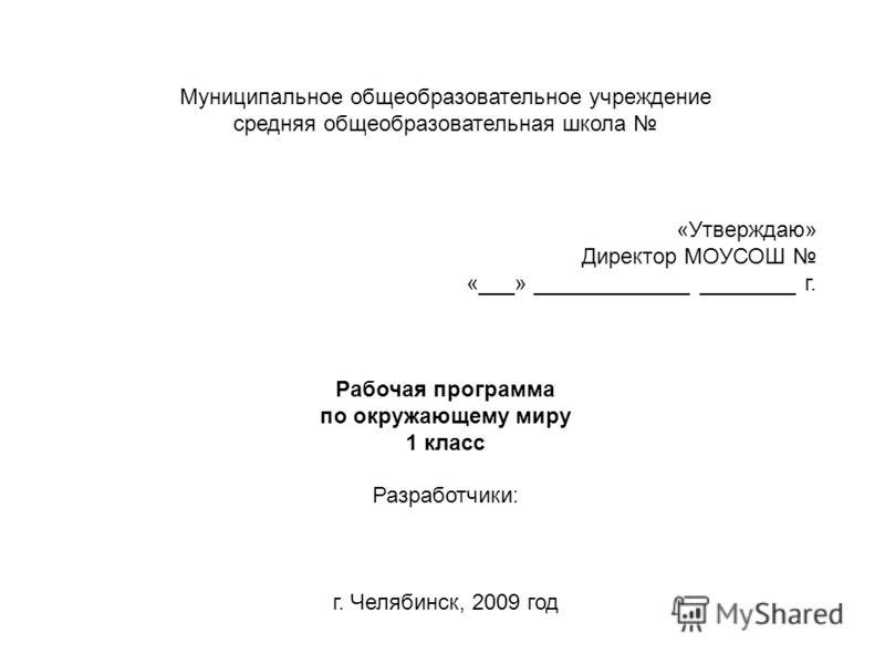 Муниципальное общеобразовательное учреждение средняя общеобразовательная школа «Утверждаю» Директор МОУСОШ «___» _____________ ________ г. Рабочая программа по окружающему миру 1 класс Разработчики: г. Челябинск, 2009 год