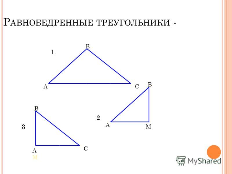 РАВНОБЕДРЕННЫЕ ТРЕУГОЛЬНИКИ - 3 А В С 1 А В М 2 В С А М 3