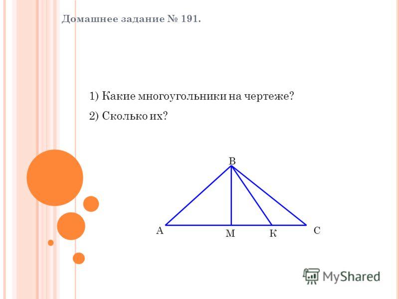 Домашнее задание 191. 1) Какие многоугольники на чертеже? 2) Сколько их? А В С МК Треугольники 6
