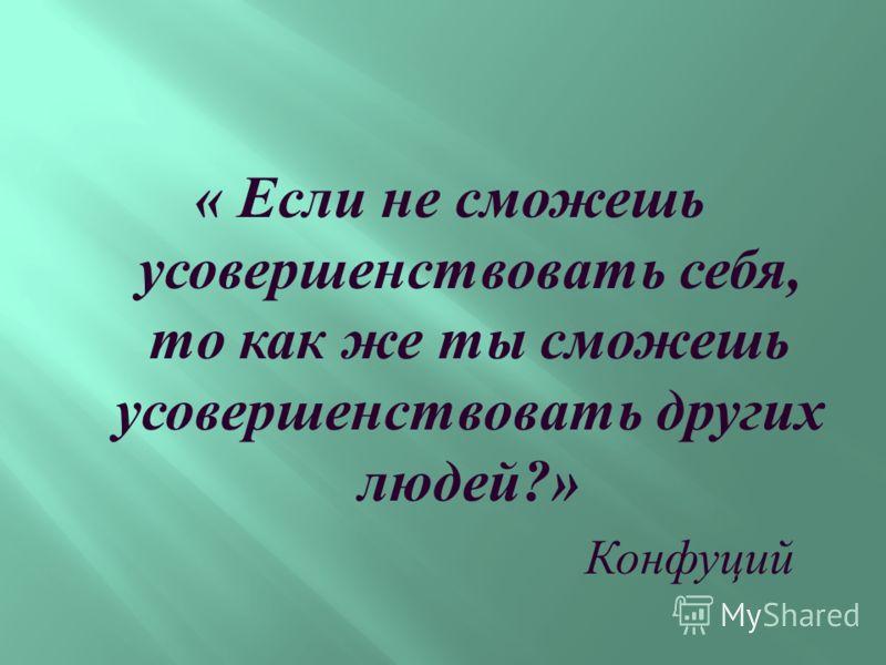« Если не сможешь усовершенствовать себя, то как же ты сможешь усовершенствовать других людей ?» Конфуций
