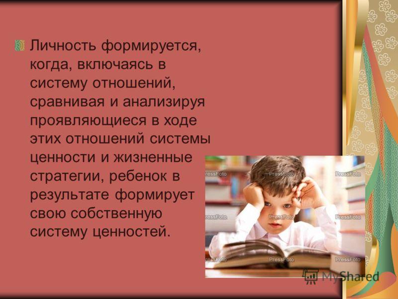 Личность формируется, когда, включаясь в систему отношений, сравнивая и анализируя проявляющиеся в ходе этих отношений системы ценности и жизненные стратегии, ребенок в результате формирует свою собственную систему ценностей.