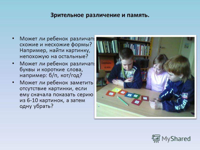 Зрительное различение и память. Может ли ребенок различать схожие и несхожие формы? Например, найти картинку, непохожую на остальные? Может ли ребенок различать буквы и короткие слова, например: б/п, кот/год? Может ли ребенок заметить отсутствие карт