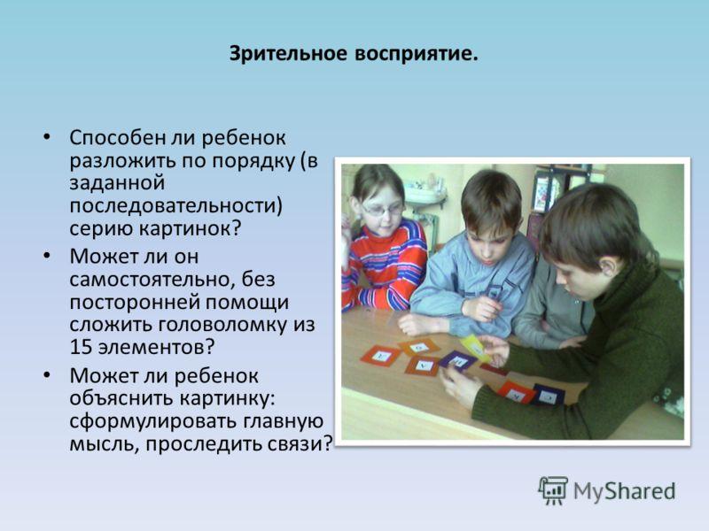 Зрительное восприятие. Способен ли ребенок разложить по порядку (в заданной последовательности) серию картинок? Может ли он самостоятельно, без посторонней помощи сложить головоломку из 15 элементов? Может ли ребенок объяснить картинку: сформулироват