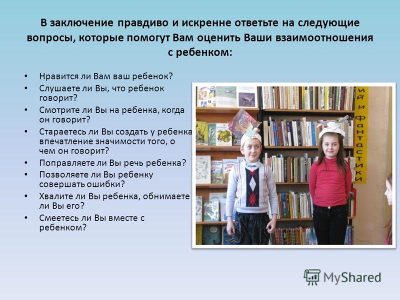 В заключение правдиво и искренне ответьте на следующие вопросы, которые помогут Вам оценить Ваши взаимоотношения с ребенком: Нравится ли Вам ваш ребенок? Слушаете ли Вы, что ребенок говорит? Смотрите ли Вы на ребенка, когда он говорит? Стараетесь ли