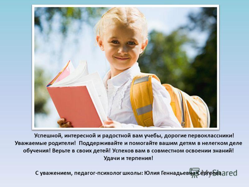 Успешной, интересной и радостной вам учебы, дорогие первоклассники! Уважаемые родители! Поддерживайте и помогайте вашим детям в нелегком деле обучения! Верьте в своих детей! Успехов вам в совместном освоении знаний! Удачи и терпения! С уважением, пед