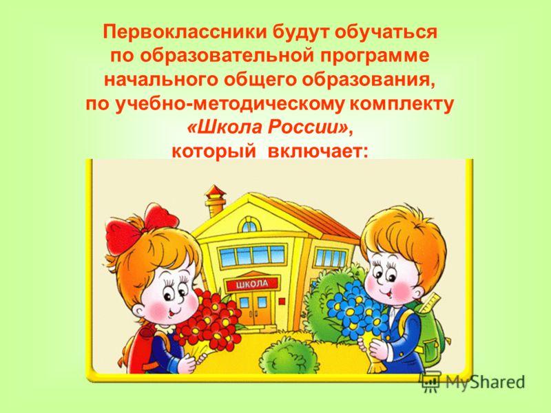 Первоклассники будут обучаться по образовательной программе начального общего образования, по учебно-методическому комплекту «Школа России», который включает: