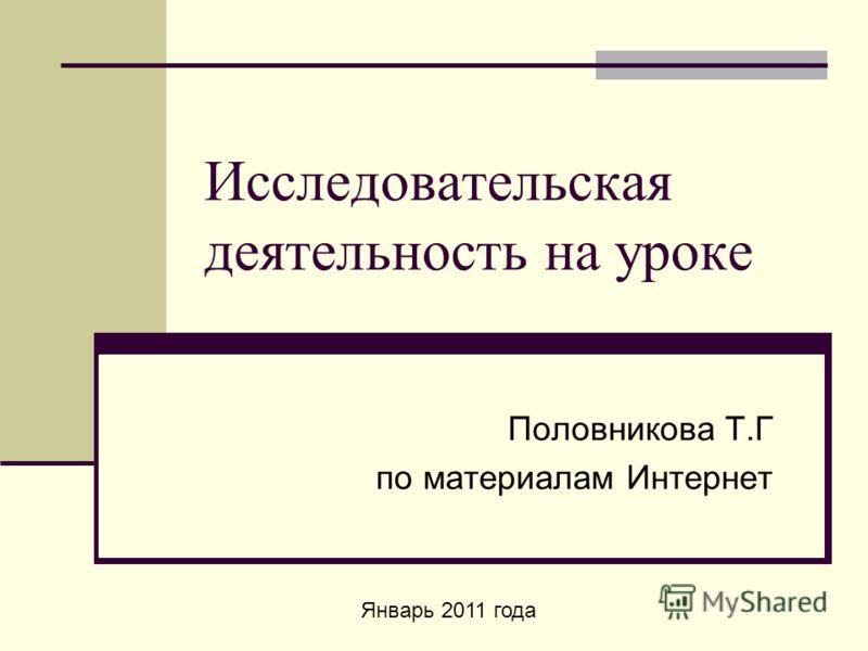 Исследовательская деятельность на уроке Половникова Т.Г по материалам Интернет Январь 2011 года