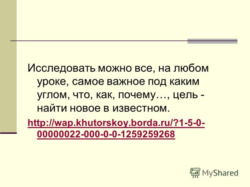 Исследовать можно все, на любом уроке, самое важное под каким углом, что, как, почему…, цель - найти новое в известном. http://wap.khutorskoy.borda.ru/?1-5-0- 00000022-000-0-0-1259259268