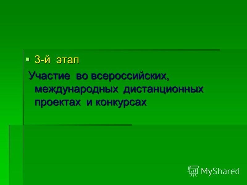 3-й этап 3-й этап Участие во всероссийских, международных дистанционных проектах и конкурсах Участие во всероссийских, международных дистанционных проектах и конкурсах
