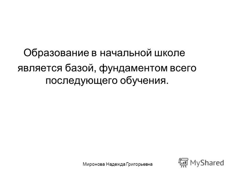Миронова Надежда Григорьевна Образование в начальной школе является базой, фундаментом всего последующего обучения.