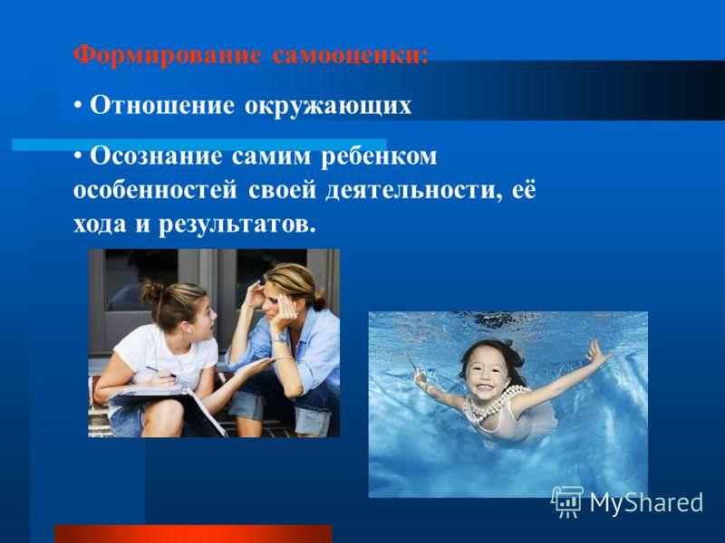 Формирование самооценки: Отношение окружающих Осознание самим ребенком особенностей своей деятельности, её хода и результатов.