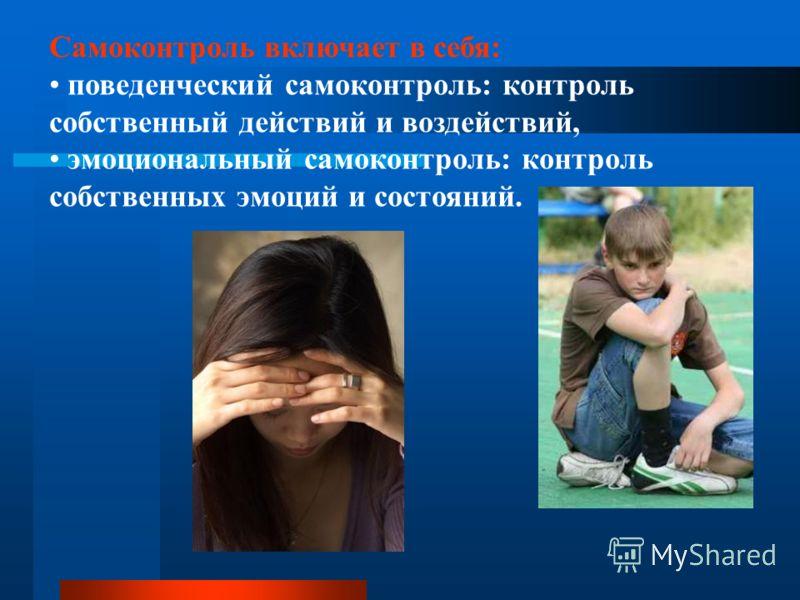 Самоконтроль включает в себя: поведенческий самоконтроль: контроль собственный действий и воздействий, эмоциональный самоконтроль: контроль собственных эмоций и состояний.