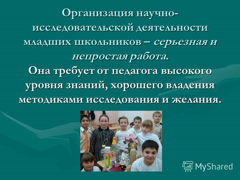 Организация научно- исследовательской деятельности младших школьников – серьезная и непростая работа. Она требует от педагога высокого уровня знаний, хорошего владения методиками исследования и желания.