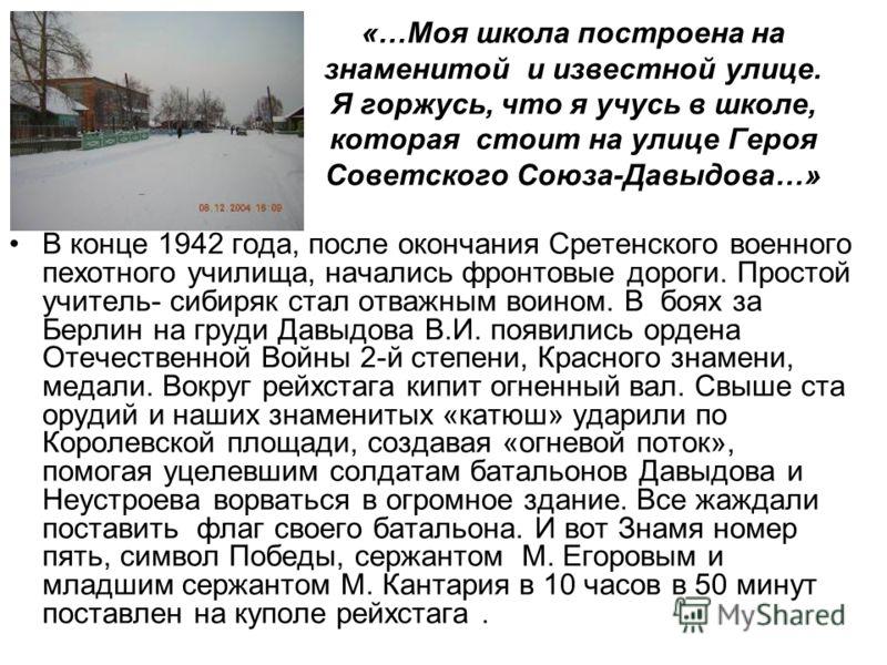 «…Моя школа построена на знаменитой и известной улице. Я горжусь, что я учусь в школе, которая стоит на улице Героя Советского Союза-Давыдова…» В конце 1942 года, после окончания Сретенского военного пехотного училища, начались фронтовые дороги. Прос