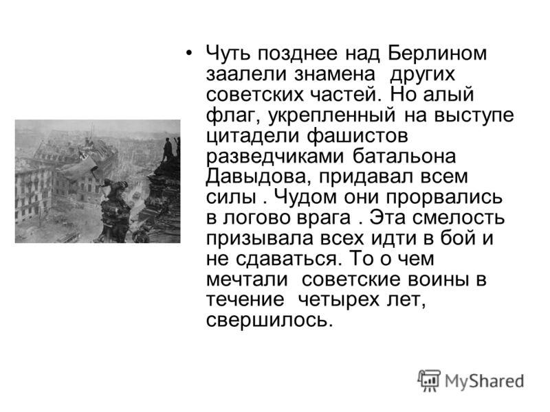 Чуть позднее над Берлином заалели знамена других советских частей. Но алый флаг, укрепленный на выступе цитадели фашистов разведчиками батальона Давыдова, придавал всем силы. Чудом они прорвались в логово врага. Эта смелость призывала всех идти в бой