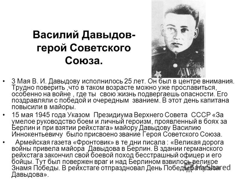 Василий Давыдов- герой Советского Союза. 3 Мая В. И. Давыдову исполнилось 25 лет. Он был в центре внимания. Трудно поверить,что в таком возрасте можно уже прославиться, особенно на войне, где ты свою жизнь подвергаешь опасности. Его поздравляли с поб