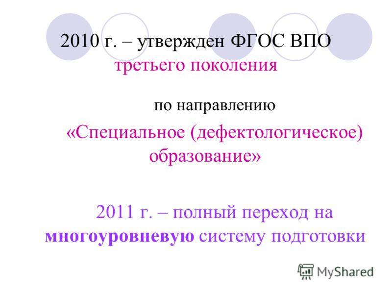 2010 г. – утвержден ФГОС ВПО третьего поколения по направлению «Специальное (дефектологическое) образование» 2011 г. – полный переход на многоуровневую систему подготовки