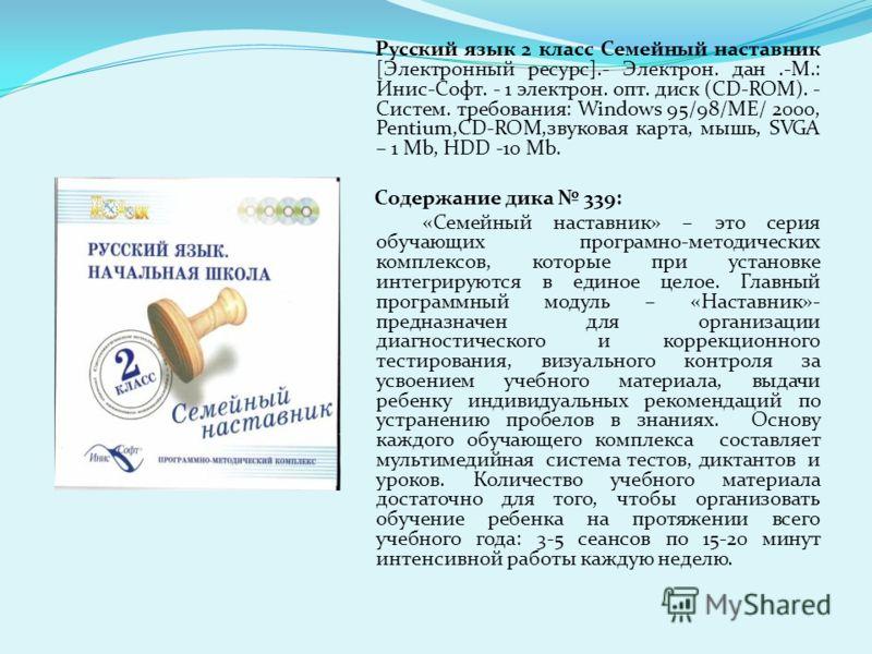 Русский язык 2 класс Семейный наставник [Электронный ресурс].- Электрон. дан.-М.: Инис-Софт. - 1 электрон. опт. диск (CD-ROM). - Систем. требования: Windows 95/98/МЕ/ 2000, Pentium,CD-ROM,звуковая карта, мышь, SVGA – 1 Mb, HDD -10 Mb. Содержание дика